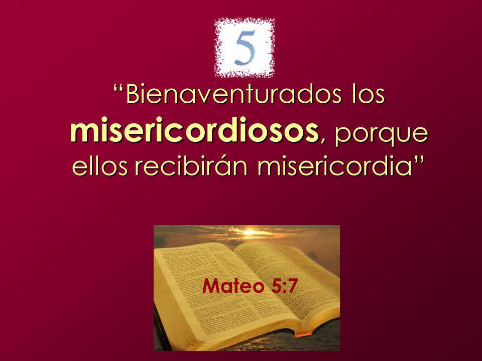 Bienaventurados los misericordiosos, porque ellos recibirán misericordia Mateo 5:7