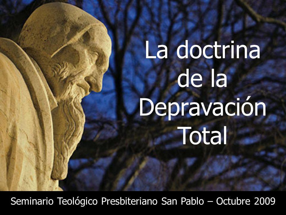 La doctrina de la Depravación Total Seminario Teológico Presbiteriano San Pablo – Octubre 2009