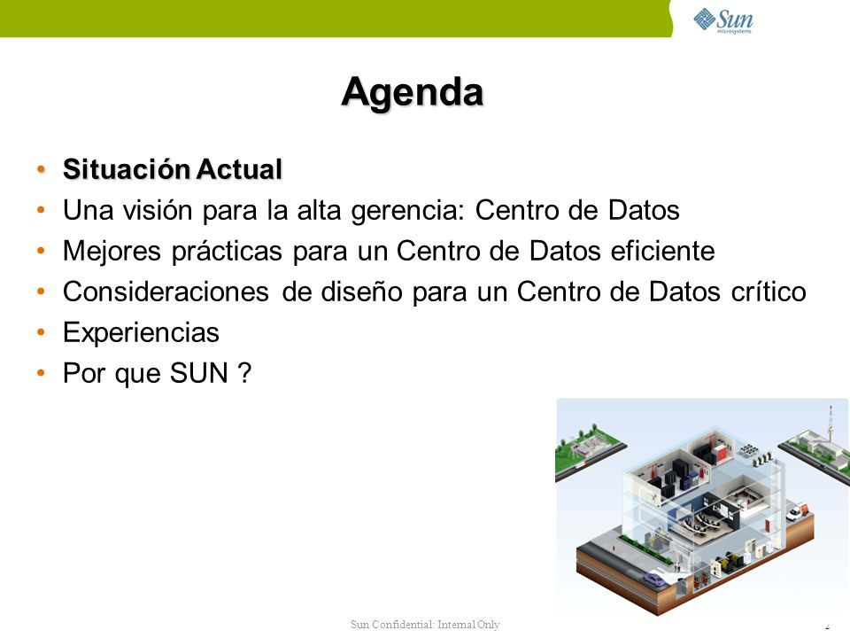 2 Agenda Situación ActualSituación Actual Una visión para la alta gerencia: Centro de Datos Mejores prácticas para un Centro de Datos eficiente Consideraciones de diseño para un Centro de Datos crítico Experiencias Por que SUN