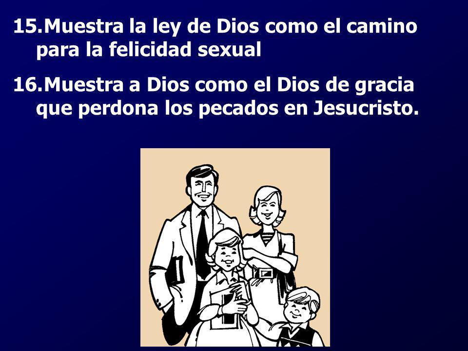 15.Muestra la ley de Dios como el camino para la felicidad sexual 16.Muestra a Dios como el Dios de gracia que perdona los pecados en Jesucristo.