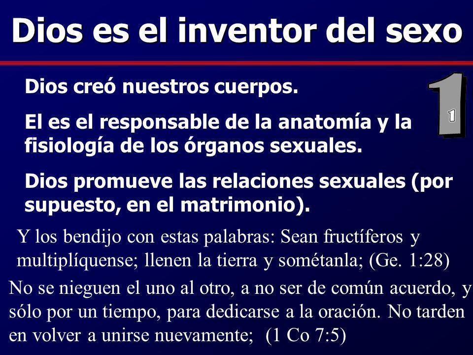 Dios es el inventor del sexo Dios creó nuestros cuerpos. El es el responsable de la anatomía y la fisiología de los órganos sexuales. Dios promueve la