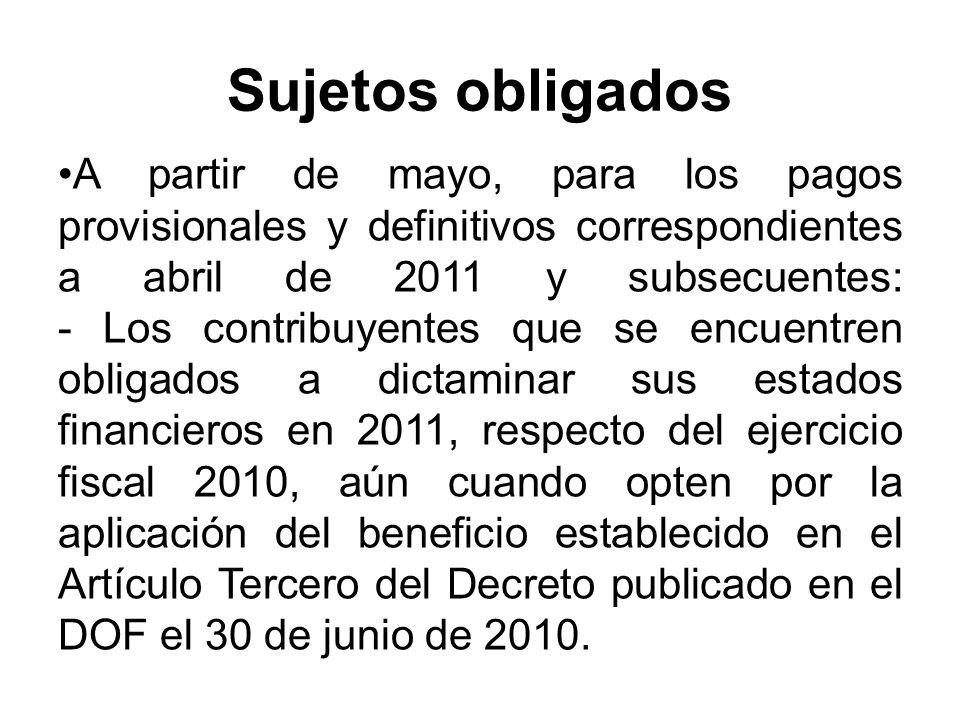 Sujetos obligados A partir de mayo, para los pagos provisionales y definitivos correspondientes a abril de 2011 y subsecuentes: - Los contribuyentes que se encuentren obligados a dictaminar sus estados financieros en 2011, respecto del ejercicio fiscal 2010, aún cuando opten por la aplicación del beneficio establecido en el Artículo Tercero del Decreto publicado en el DOF el 30 de junio de 2010.