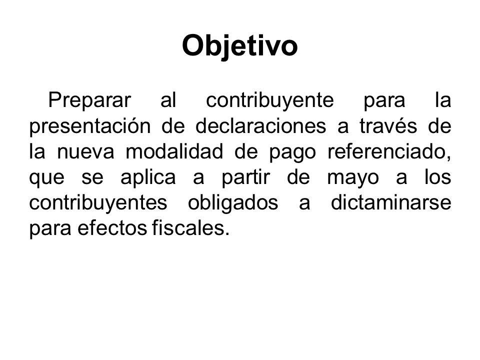 Objetivo Preparar al contribuyente para la presentación de declaraciones a través de la nueva modalidad de pago referenciado, que se aplica a partir de mayo a los contribuyentes obligados a dictaminarse para efectos fiscales.