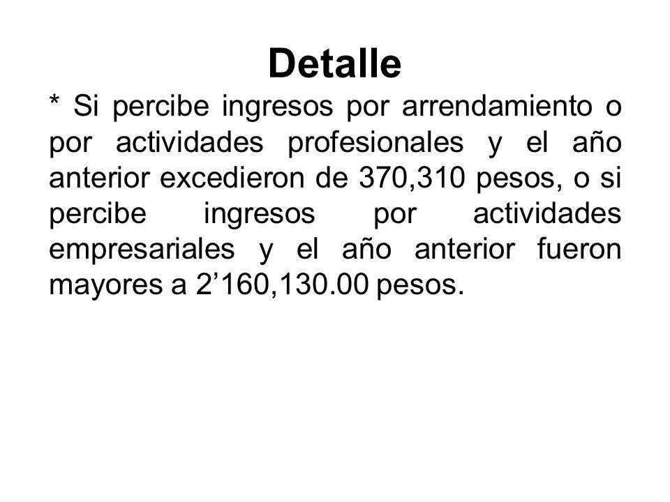 Detalle * Si percibe ingresos por arrendamiento o por actividades profesionales y el año anterior excedieron de 370,310 pesos, o si percibe ingresos por actividades empresariales y el año anterior fueron mayores a 2160,130.00 pesos.