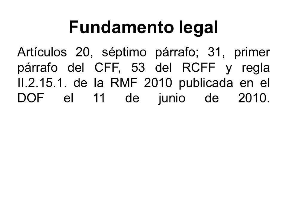 Fundamento legal Artículos 20, séptimo párrafo; 31, primer párrafo del CFF, 53 del RCFF y regla II.2.15.1.