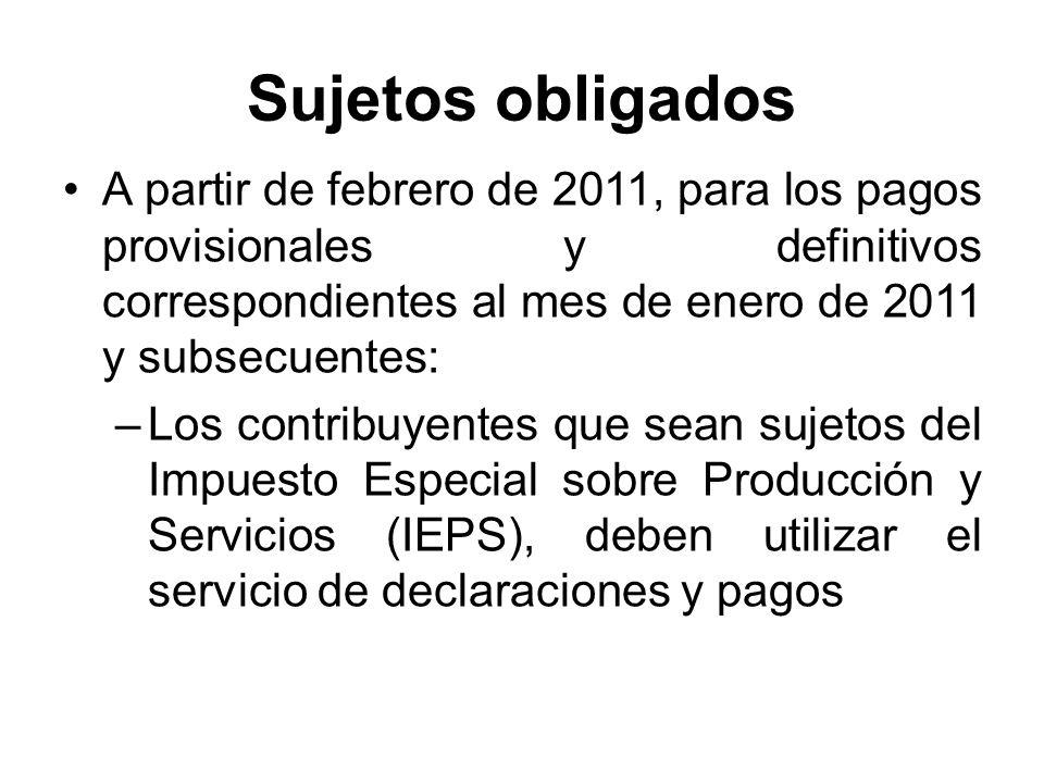 Sujetos obligados A partir de febrero de 2011, para los pagos provisionales y definitivos correspondientes al mes de enero de 2011 y subsecuentes: –Los contribuyentes que sean sujetos del Impuesto Especial sobre Producción y Servicios (IEPS), deben utilizar el servicio de declaraciones y pagos