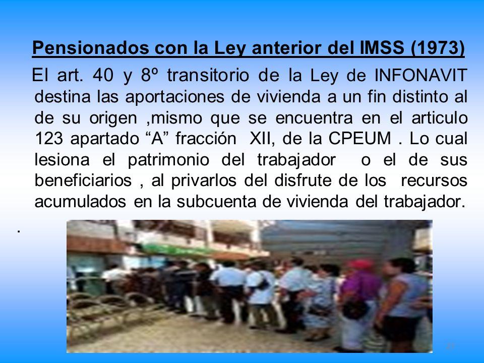Pensionados con la Ley anterior del IMSS (1973) El art. 40 y 8º transitorio de l a Ley de INFONAVIT destina las aportaciones de vivienda a un fin dist