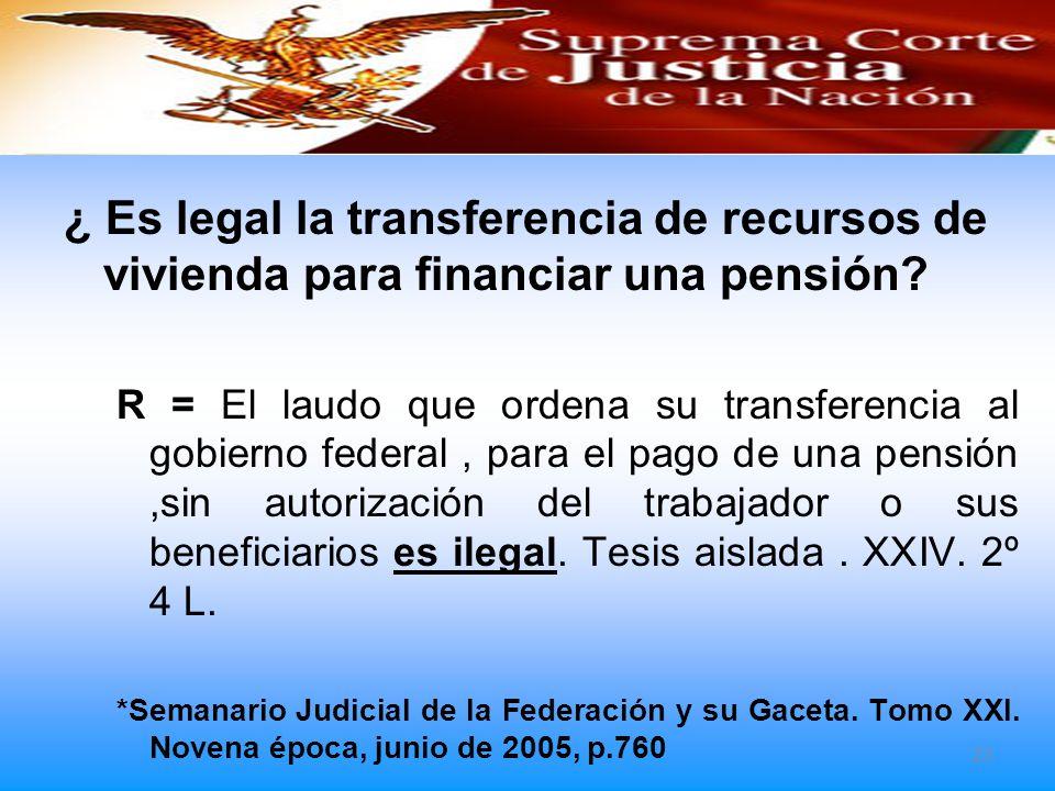 ¿ Es legal la transferencia de recursos de vivienda para financiar una pensión? R = El laudo que ordena su transferencia al gobierno federal, para el