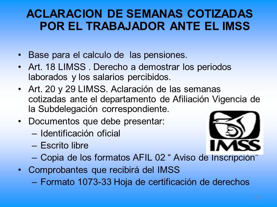 ACLARACION DE SEMANAS COTIZADAS POR EL TRABAJADOR ANTE EL IMSS Base para el calculo de las pensiones. Art. 18 LIMSS. Derecho a demostrar los periodos