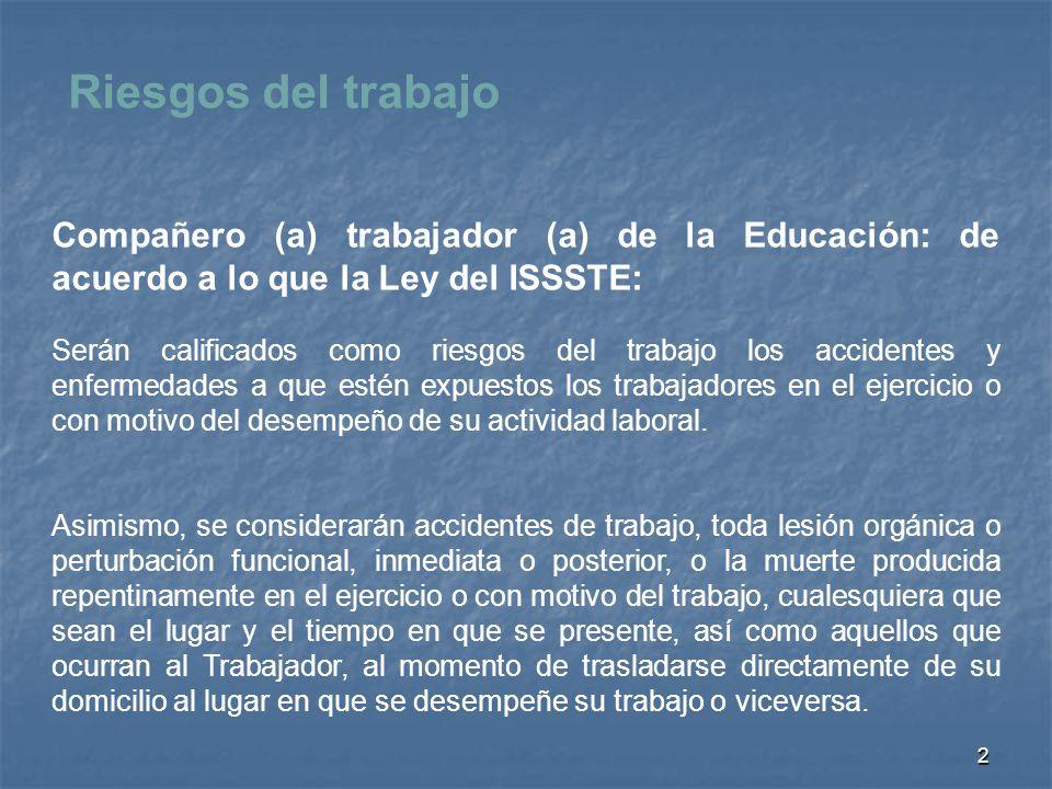 2 Compañero (a) trabajador (a) de la Educación: de acuerdo a lo que la Ley del ISSSTE: Serán calificados como riesgos del trabajo los accidentes y enf
