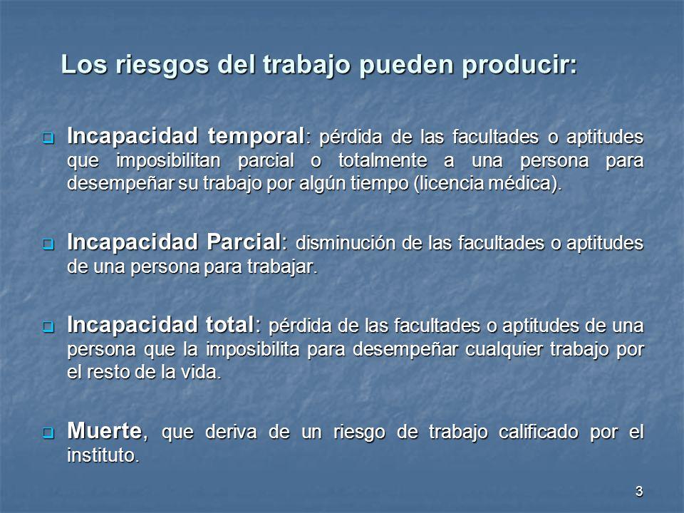 Los riesgos del trabajo pueden producir: Incapacidad temporal : pérdida de las facultades o aptitudes que imposibilitan parcial o totalmente a una per
