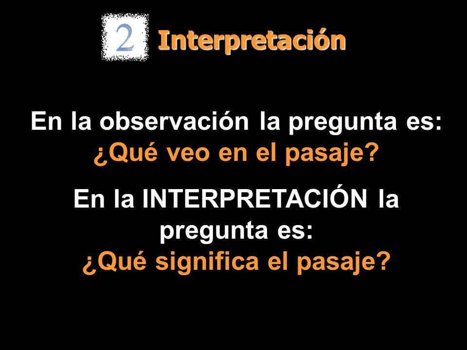 Interpretación En la observación la pregunta es: ¿Qué veo en el pasaje? En la INTERPRETACIÓN la pregunta es: ¿Qué significa el pasaje?