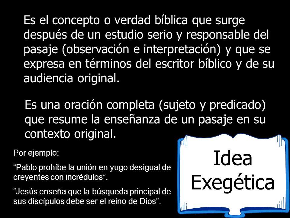 Idea Exegética Es el concepto o verdad bíblica que surge después de un estudio serio y responsable del pasaje (observación e interpretación) y que se