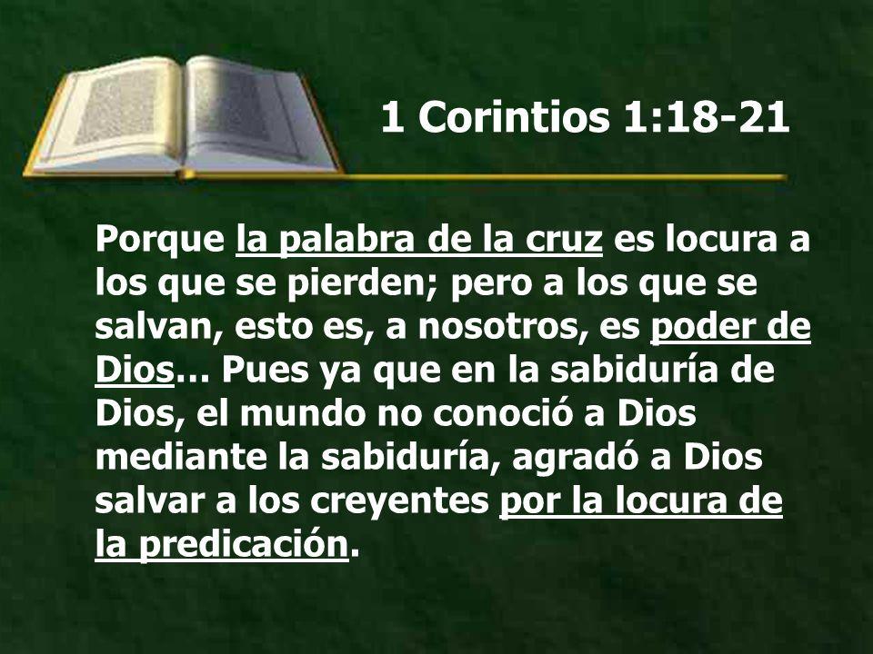 1 Corintios 1:18-21 Porque la palabra de la cruz es locura a los que se pierden; pero a los que se salvan, esto es, a nosotros, es poder de Dios… Pues