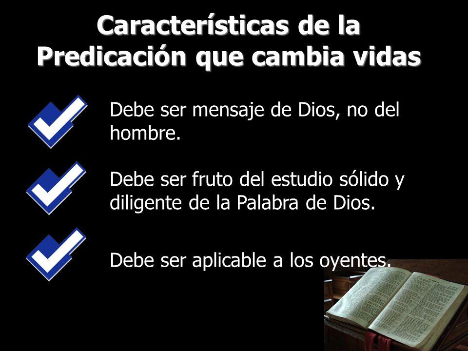 Características de la Predicación que cambia vidas Debe ser mensaje de Dios, no del hombre. Debe ser fruto del estudio sólido y diligente de la Palabr
