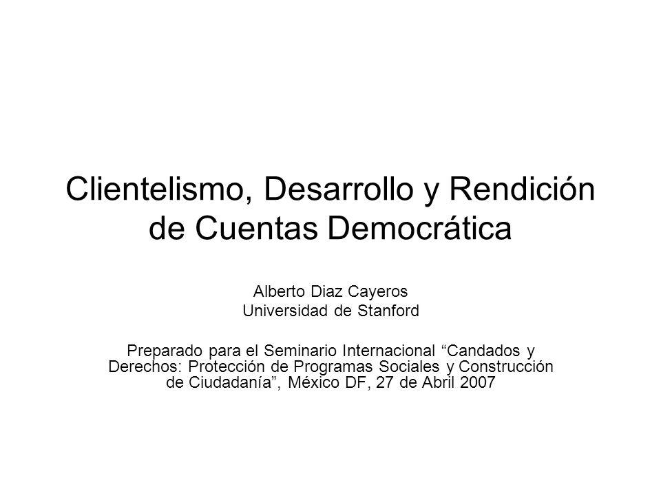 Clientelismo, Desarrollo y Rendición de Cuentas Democrática Alberto Diaz Cayeros Universidad de Stanford Preparado para el Seminario Internacional Candados y Derechos: Protección de Programas Sociales y Construcción de Ciudadanía, México DF, 27 de Abril 2007