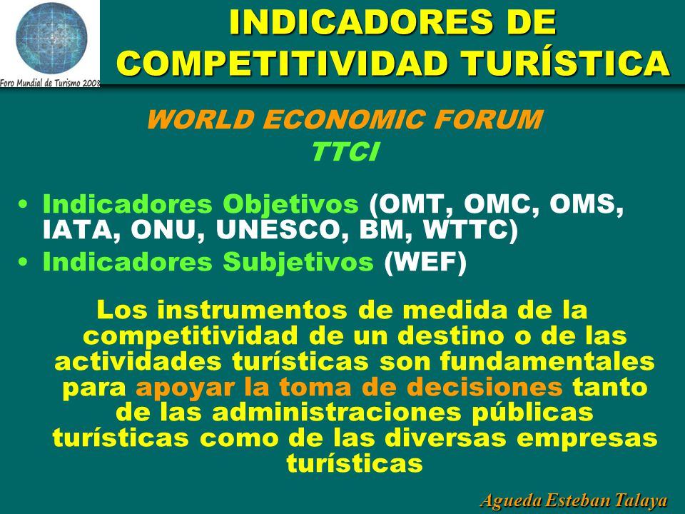 Agueda Esteban Talaya INDICADORES DE COMPETITIVIDAD TURÍSTICA WORLD ECONOMIC FORUM TTCI Indicadores Objetivos (OMT, OMC, OMS, IATA, ONU, UNESCO, BM, W