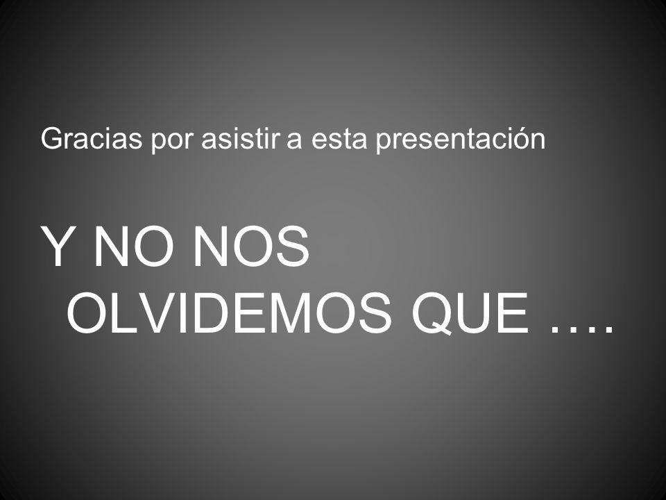 Gracias por asistir a esta presentación Y NO NOS OLVIDEMOS QUE ….