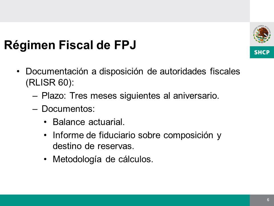 6 Régimen Fiscal de FPJ Documentación a disposición de autoridades fiscales (RLISR 60): –Plazo: Tres meses siguientes al aniversario.