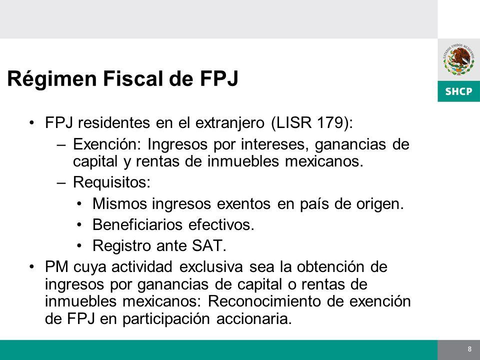 8 Régimen Fiscal de FPJ FPJ residentes en el extranjero (LISR 179): –Exención: Ingresos por intereses, ganancias de capital y rentas de inmuebles mexicanos.