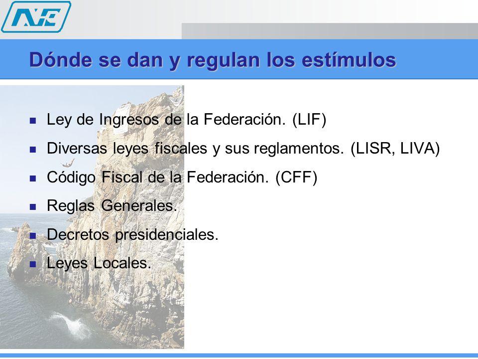 Dónde se dan y regulan los estímulos Ley de Ingresos de la Federación. (LIF) Diversas leyes fiscales y sus reglamentos. (LISR, LIVA) Código Fiscal de