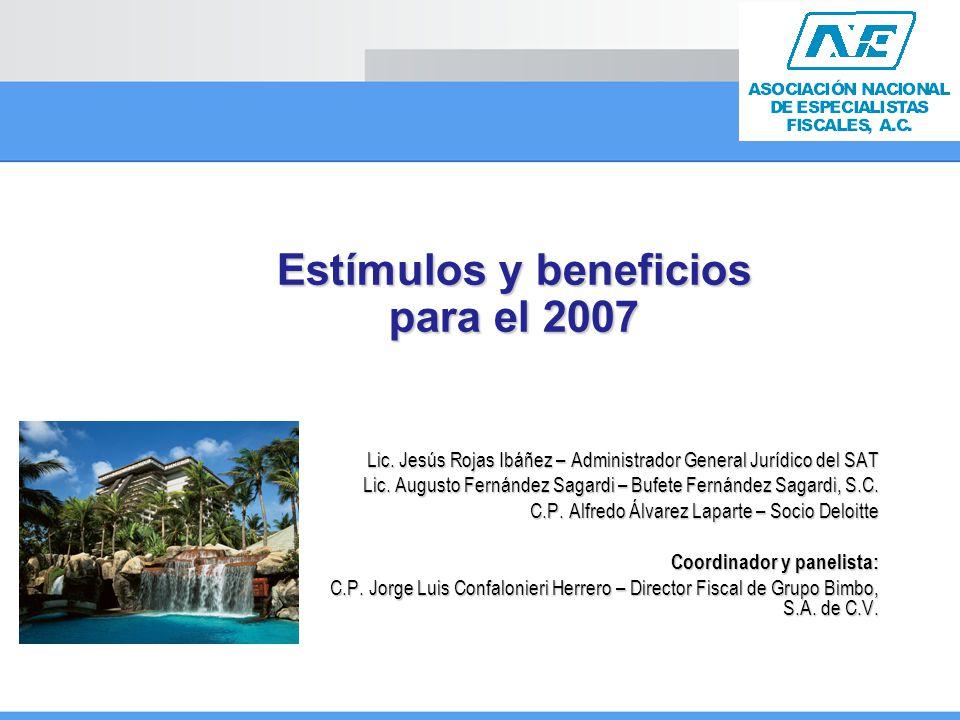 Estímulos y beneficios para el 2007 Lic. Jesús Rojas Ibáñez – Administrador General Jurídico del SAT Lic. Augusto Fernández Sagardi – Bufete Fernández