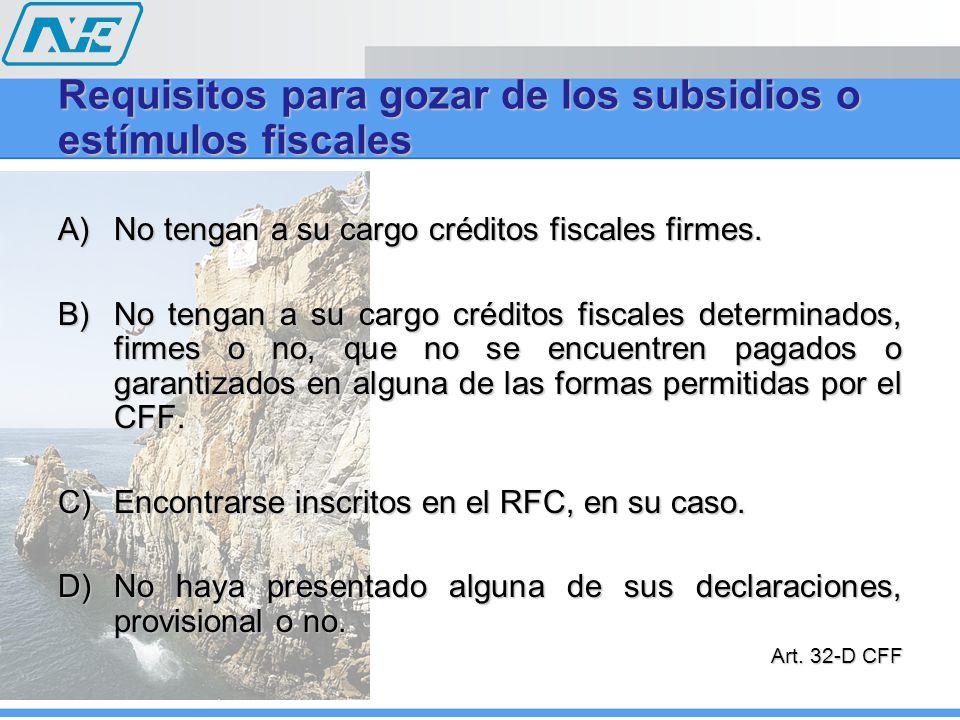 Requisitos para gozar de los subsidios o estímulos fiscales A)No tengan a su cargo créditos fiscales firmes. B)No tengan a su cargo créditos fiscales