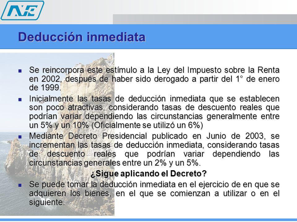 Deducción inmediata Se reincorpora este estímulo a la Ley del Impuesto sobre la Renta en 2002, después de haber sido derogado a partir del 1° de enero de 1999.