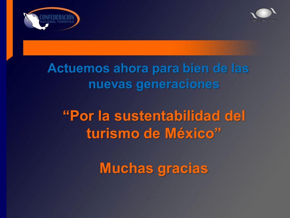 Actuemos ahora para bien de las nuevas generaciones Por la sustentabilidad del turismo de México Muchas gracias