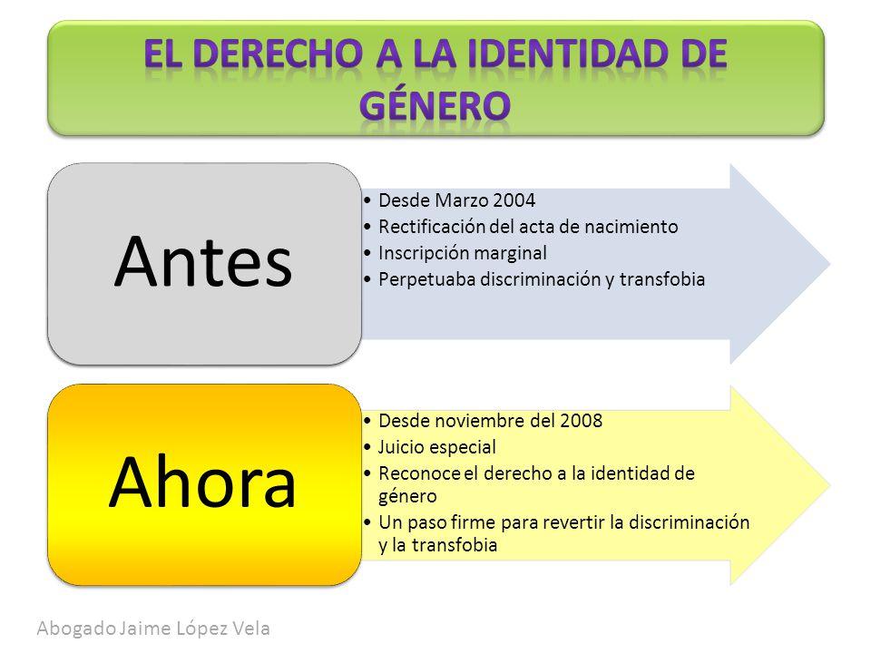 Abogado Jaime López Vela Desde Marzo 2004 Rectificación del acta de nacimiento Inscripción marginal Perpetuaba discriminación y transfobia Antes Desde