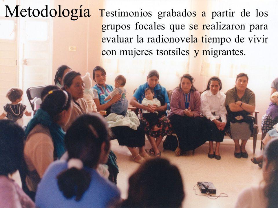 Metodología Testimonios grabados a partir de los grupos focales que se realizaron para evaluar la radionovela tiempo de vivir con mujeres tsotsiles y