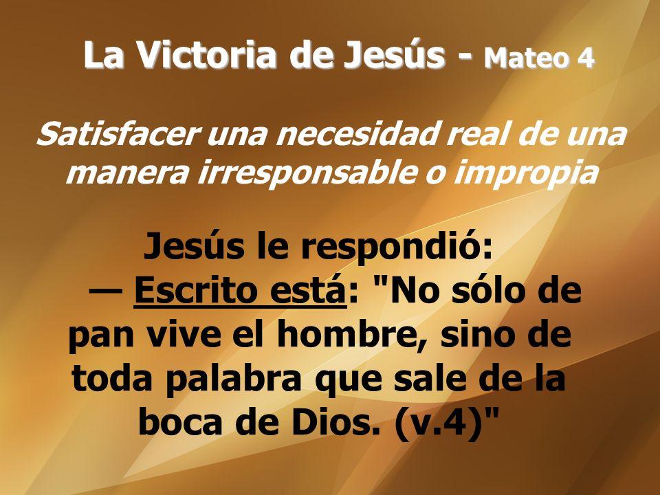 La Victoria de Jesús - Mateo 4 Satisfacer una necesidad real de una manera irresponsable o impropia Jesús le respondió: Escrito está: