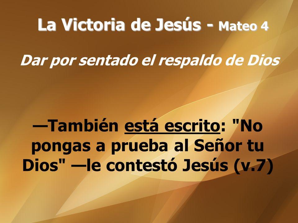 La Victoria de Jesús - Mateo 4 Dar por sentado el respaldo de Dios También está escrito: