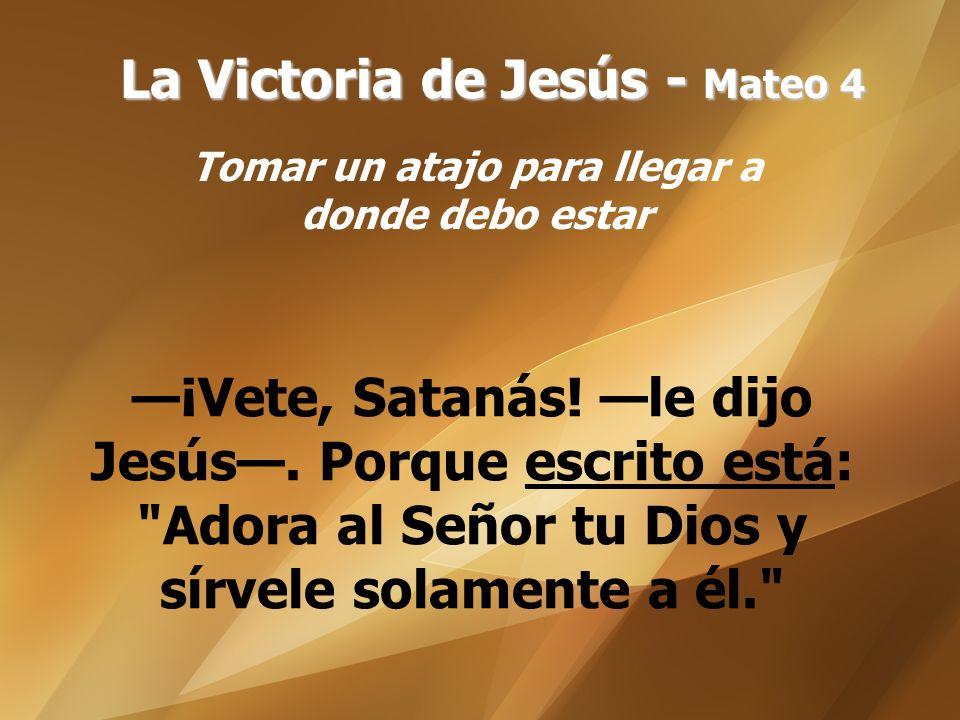 La Victoria de Jesús - Mateo 4 Tomar un atajo para llegar a donde debo estar ¡Vete, Satanás! le dijo Jesús. Porque escrito está: