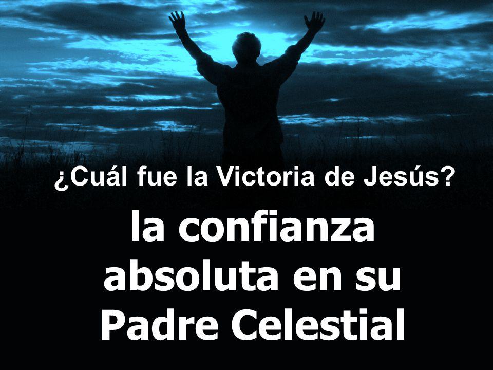 ¿Cuál fue la Victoria de Jesús? la confianza absoluta en su Padre Celestial