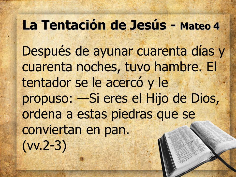 La Tentación de Jesús - Mateo 4 Después de ayunar cuarenta días y cuarenta noches, tuvo hambre. El tentador se le acercó y le propuso: Si eres el Hijo