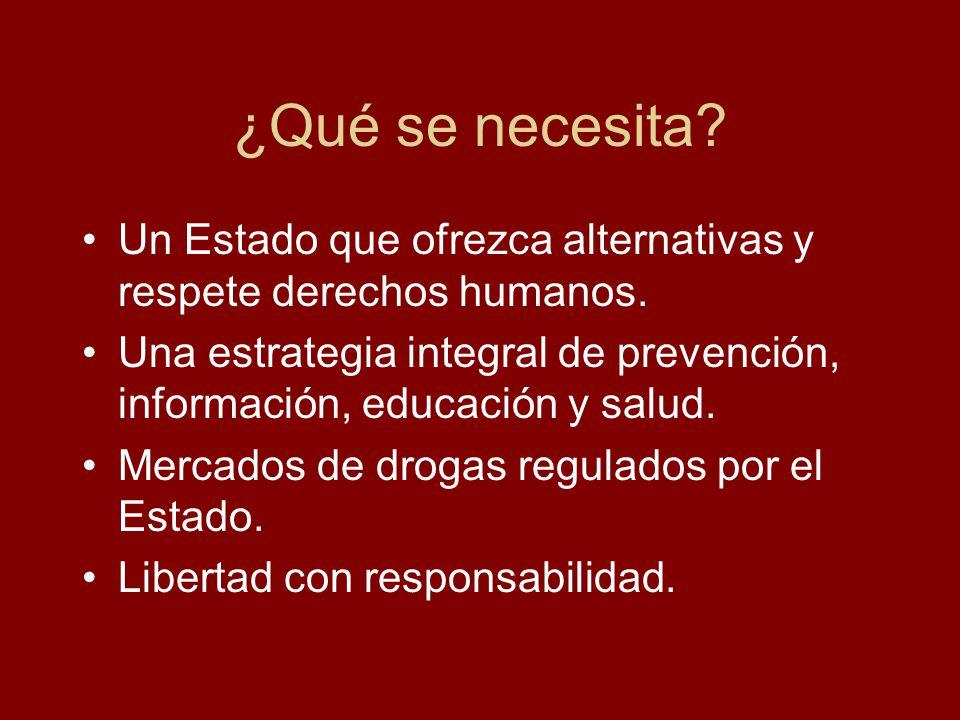 ¿Qué se necesita? Un Estado que ofrezca alternativas y respete derechos humanos. Una estrategia integral de prevención, información, educación y salud
