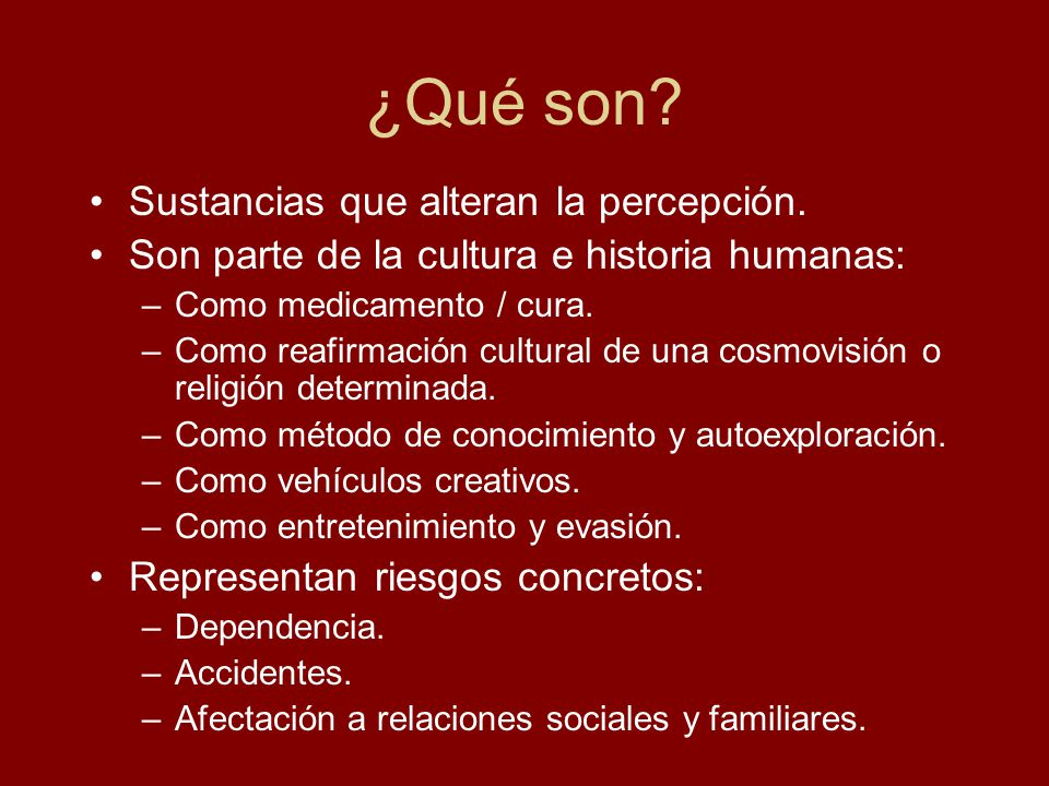 ¿Qué son? Sustancias que alteran la percepción. Son parte de la cultura e historia humanas: –Como medicamento / cura. –Como reafirmación cultural de u