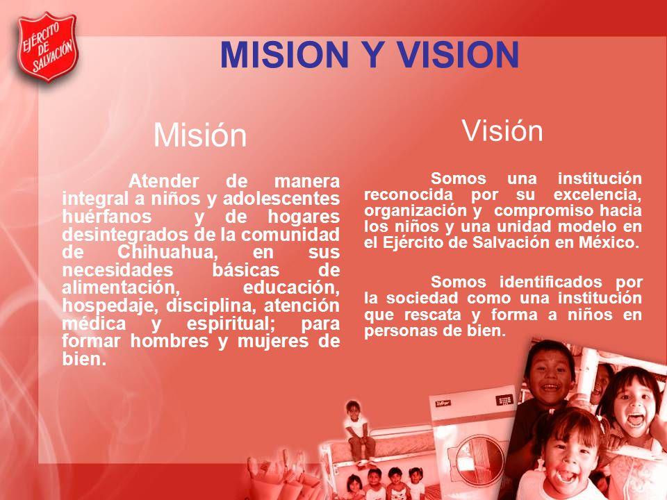 MISION Y VISION Misión Atender de manera integral a niños y adolescentes huérfanos y de hogares desintegrados de la comunidad de Chihuahua, en sus necesidades básicas de alimentación, educación, hospedaje, disciplina, atención médica y espiritual; para formar hombres y mujeres de bien.