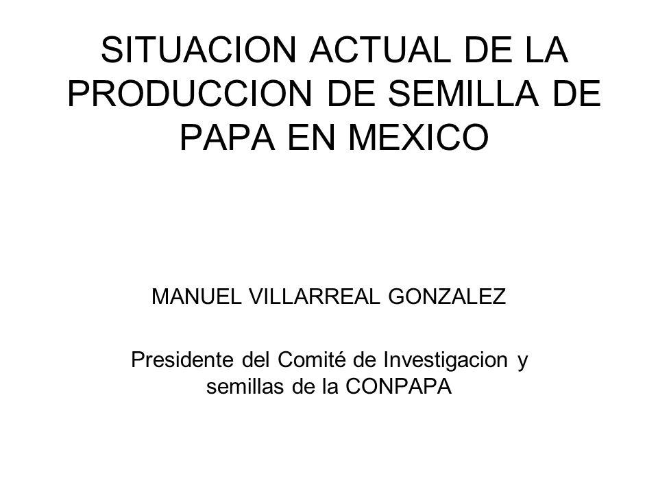 SITUACION ACTUAL DE LA PRODUCCION DE SEMILLA DE PAPA EN MEXICO MANUEL VILLARREAL GONZALEZ Presidente del Comité de Investigacion y semillas de la CONP