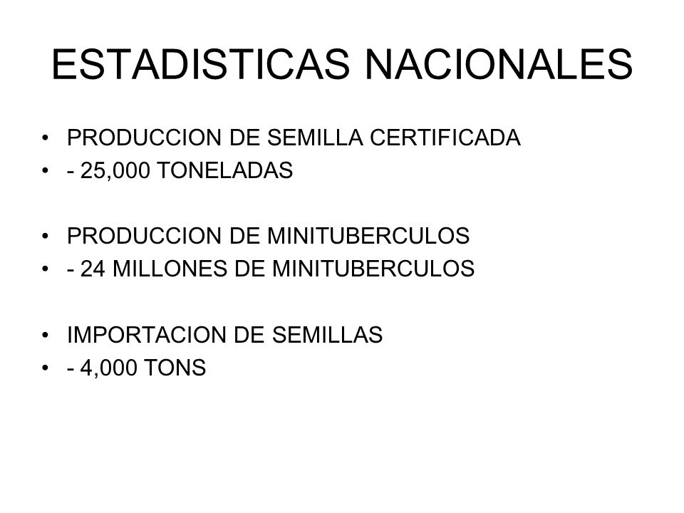 ESTADISTICAS NACIONALES PRODUCCION DE SEMILLA CERTIFICADA - 25,000 TONELADAS PRODUCCION DE MINITUBERCULOS - 24 MILLONES DE MINITUBERCULOS IMPORTACION