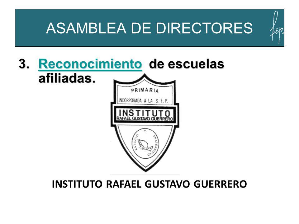 ASAMBLEA DE DIRECTORES INSTITUTO RAFAEL GUSTAVO GUERRERO 3.Reconocimiento de escuelas afiliadas. Reconocimiento