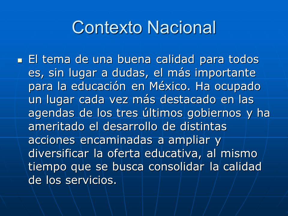 Contexto Nacional El tema de una buena calidad para todos es, sin lugar a dudas, el más importante para la educación en México. Ha ocupado un lugar ca