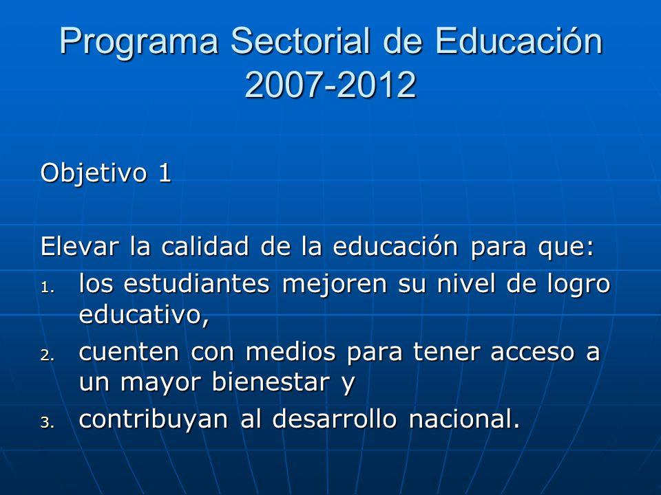 Programa Sectorial de Educación 2007-2012 Objetivo 1 Elevar la calidad de la educación para que: 1. los estudiantes mejoren su nivel de logro educativ