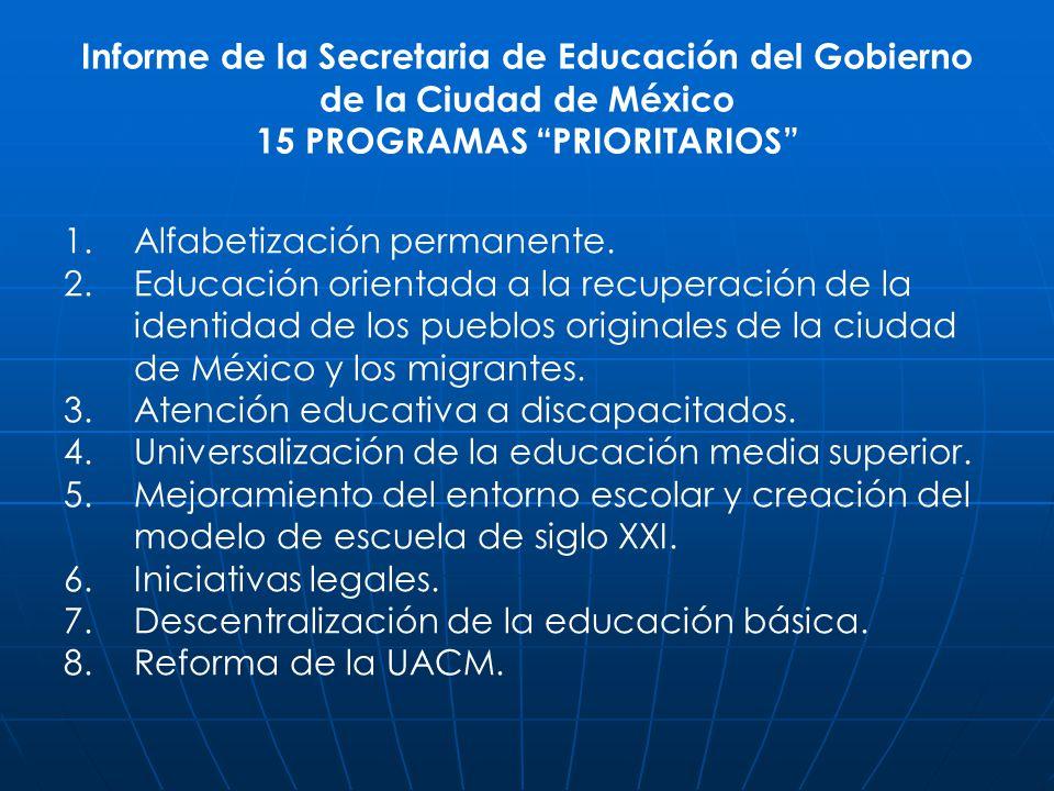 Informe de la Secretaria de Educación del Gobierno de la Ciudad de México 15 PROGRAMAS PRIORITARIOS 1. 1.Alfabetización permanente. 2. 2.Educación ori