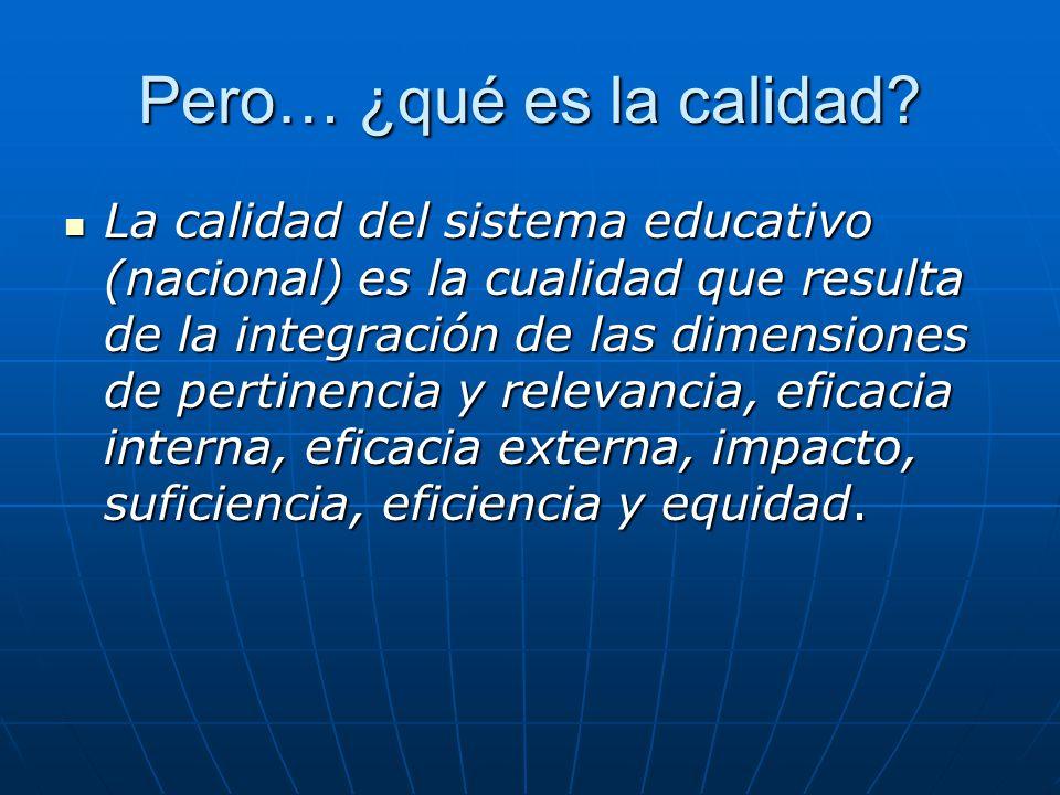 Pero… ¿qué es la calidad? La calidad del sistema educativo (nacional) es la cualidad que resulta de la integración de las dimensiones de pertinencia y