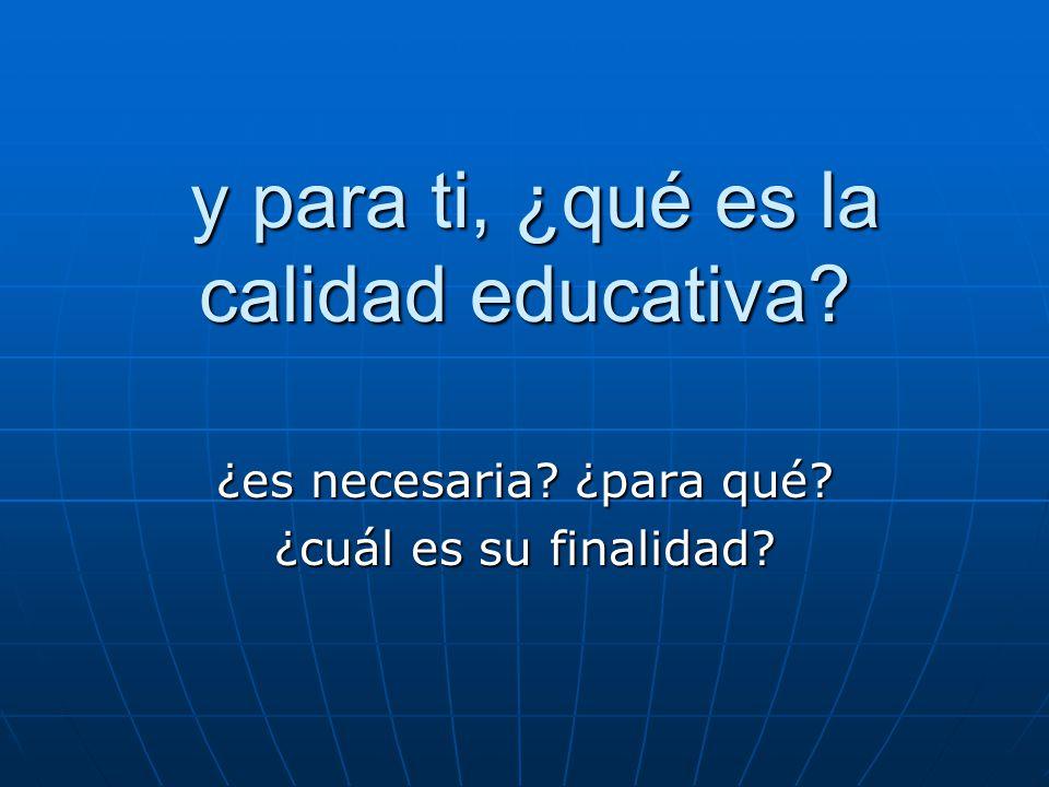 y para ti, ¿qué es la calidad educativa? y para ti, ¿qué es la calidad educativa? ¿es necesaria? ¿para qué? ¿cuál es su finalidad?
