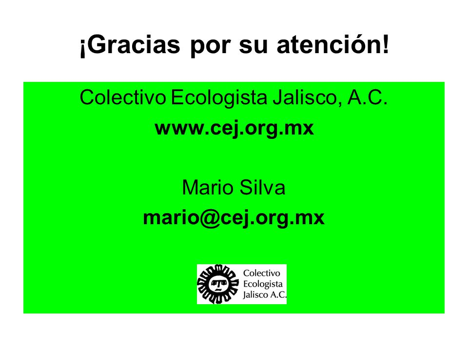 ¡Gracias por su atención! Colectivo Ecologista Jalisco, A.C. www.cej.org.mx Mario Silva mario@cej.org.mx