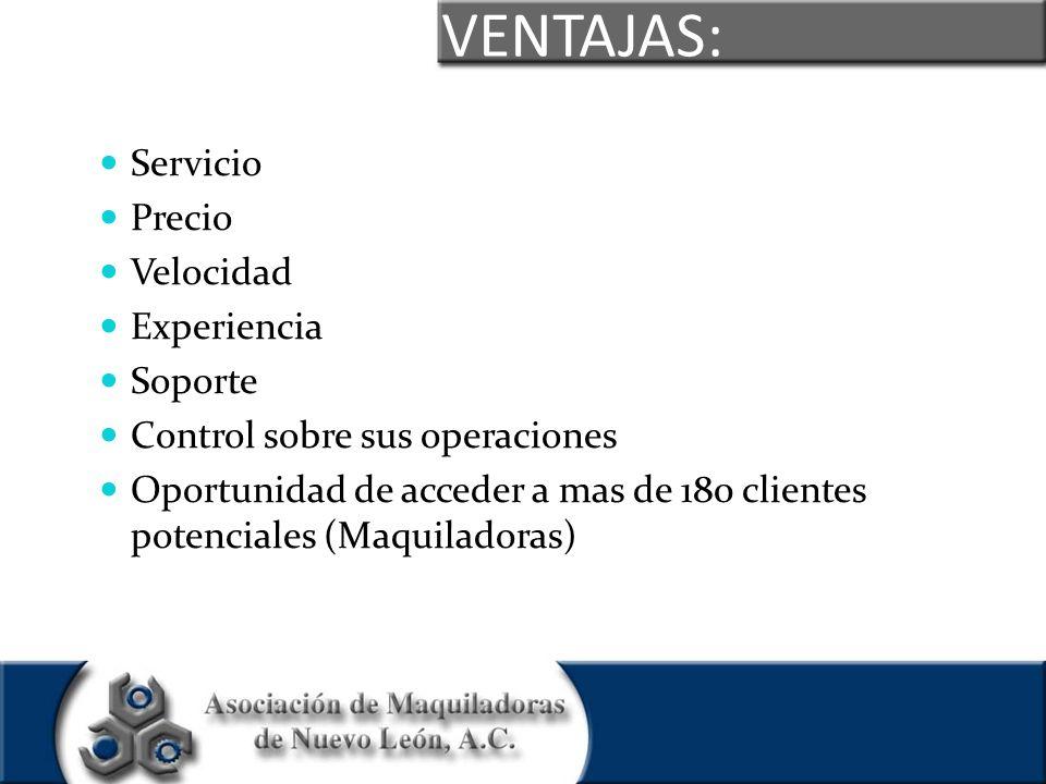 VENTAJAS: Servicio Precio Velocidad Experiencia Soporte Control sobre sus operaciones Oportunidad de acceder a mas de 180 clientes potenciales (Maquil