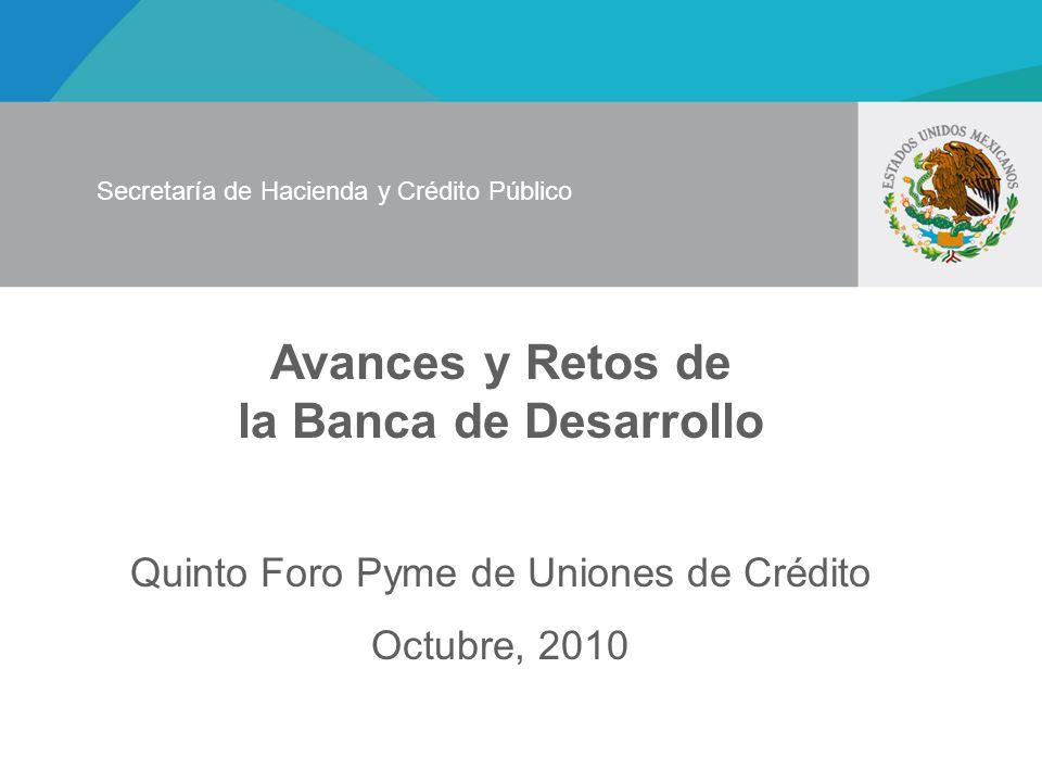 Avances y Retos de la Banca de Desarrollo Quinto Foro Pyme de Uniones de Crédito Octubre, 2010 Secretaría de Hacienda y Crédito Público